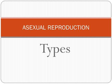 Types ASEXUAL REPRODUCTION. Types of asexual reproduction Fission Single celled organisms, such as paramecium and bacteria, which reproduce by splitting.