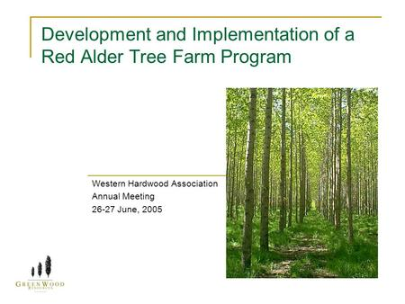 Development and Implementation of a Red Alder Tree Farm Program Western Hardwood Association Annual Meeting 26-27 June, 2005.
