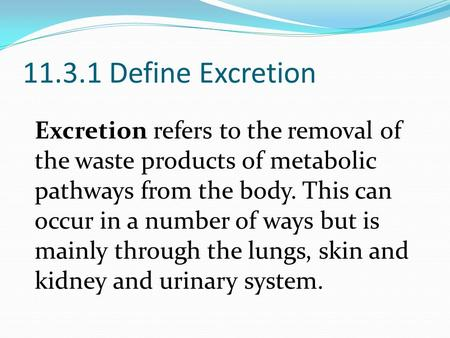 11.3.1 Define Excretion Excretion refers to the removal of the waste products of metabolic pathways from the body. This can occur in a number of ways but.