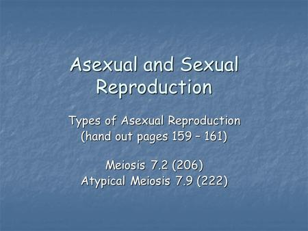 Asexual and Sexual Reproduction Types of Asexual Reproduction (hand out pages 159 – 161) Meiosis 7.2 (206) Atypical Meiosis 7.9 (222)