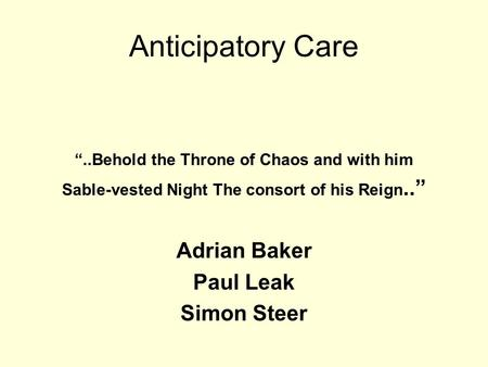 "Anticipatory Care ""..Behold the Throne of Chaos and with him Sable-vested Night The consort of his Reign.."" Adrian Baker Paul Leak Simon Steer."