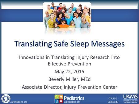 Archildrens.org uams.edu arpediatrics.org archildrens.org uams.edu arpediatrics.org C.A.R.E. Translating Safe Sleep Messages Innovations in Translating.
