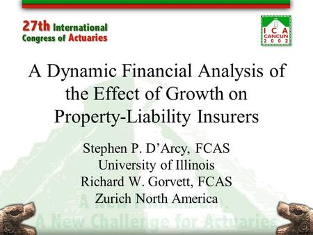 A Dynamic Financial Analysis of the Effect of Growth on Property-Liability Insurers Stephen P. D'Arcy, FCAS University of Illinois Richard W. Gorvett,