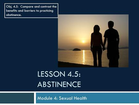 LESSON 4.5: ABSTINENCE Module 4: Sexual Health Obj. 4.5: Compare and contrast the benefits and barriers to practicing abstinence.