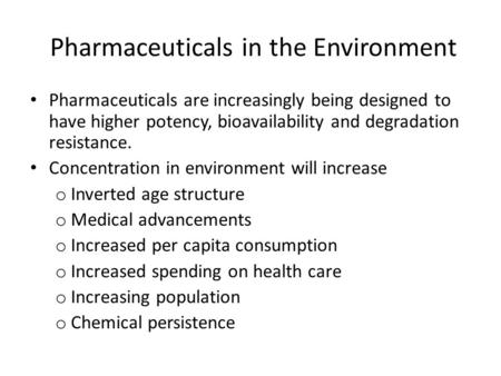 Pharmaceuticals in the Environment Pharmaceuticals are increasingly being designed to have higher potency, bioavailability and degradation resistance.