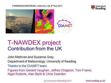 © University of Reading 2013 www.reading.ac.uk T-NAWDEX/DOWNSTREAM conference call, 8 th Nov 2013 T-NAWDEX project Contribution from the UK John Methven.