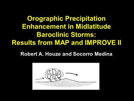 Orographic Precipitation Enhancement in Midlatitude Baroclinic Storms: Results from MAP and IMPROVE II Robert A. Houze and Socorro Medina.