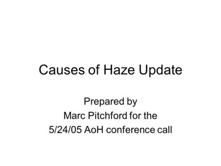 Causes of Haze Update Prepared by Marc Pitchford for the 5/24/05 AoH conference call.