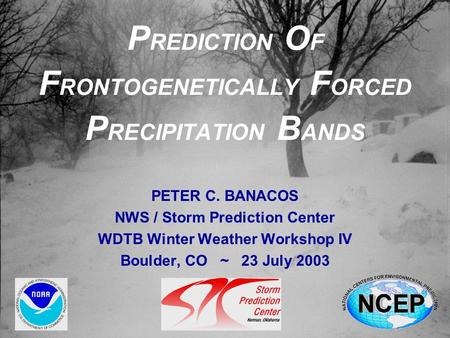 P REDICTION O F F RONTOGENETICALLY F ORCED P RECIPITATION B ANDS PETER C. BANACOS NWS / Storm Prediction Center WDTB Winter Weather Workshop IV Boulder,
