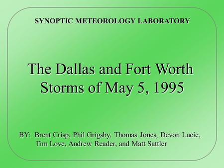 SYNOPTIC METEOROLOGY LABORATORY The Dallas and Fort Worth Storms of May 5, 1995 Storms of May 5, 1995 BY: Brent Crisp, Phil Grigsby, Thomas Jones, Devon.