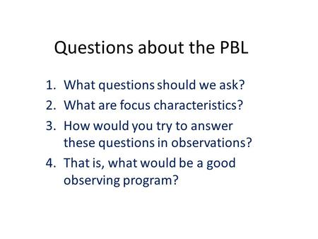 Questions about the PBL 1.What questions should we ask? 2.What are focus characteristics? 3.How would you try to answer these questions in observations?