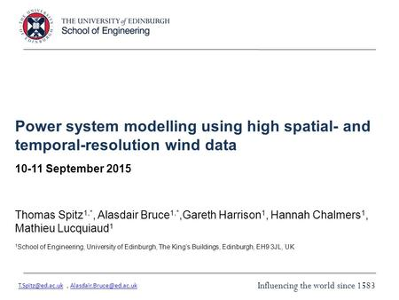 Influencing the world since 1583 Power system modelling using high spatial- and temporal-resolution wind data 10-11 September 2015 Thomas Spitz 1,*, Alasdair.