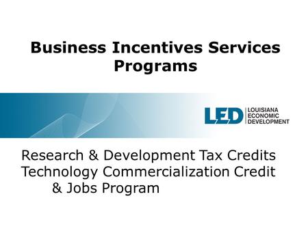 1 Business Incentives Services Programs Research & Development Tax Credits Technology Commercialization Credit & Jobs Program.