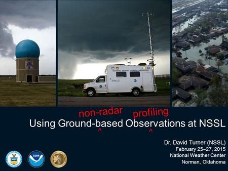 Using Ground-based Observations at NSSL Dr. David Turner (NSSL) February 25–27, 2015 National Weather Center Norman, Oklahoma non-radar ⌃ profiling ⌃