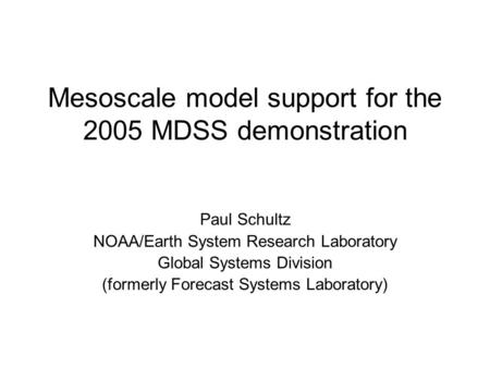 Mesoscale model support for the 2005 MDSS demonstration Paul Schultz NOAA/Earth System Research Laboratory Global Systems Division (formerly Forecast Systems.