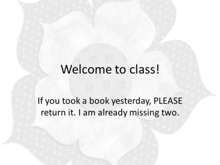 Welcome to class! If you took a book yesterday, PLEASE return it. I am already missing two.