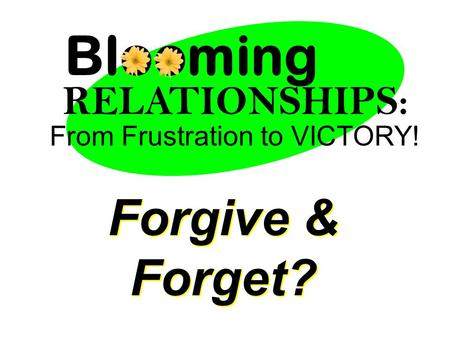 From Frustration to VICTORY! Blooming RELATIONSHIPS: Forgive & Forget?