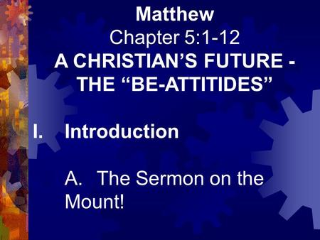"Matthew Chapter 5:1-12 A CHRISTIAN'S FUTURE - THE ""BE-ATTITIDES"" I.Introduction A.The Sermon on the Mount!"