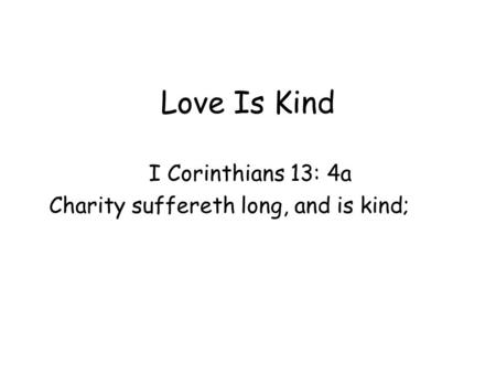 Love Is Kind I Corinthians 13: 4a Charity suffereth long, and is kind;