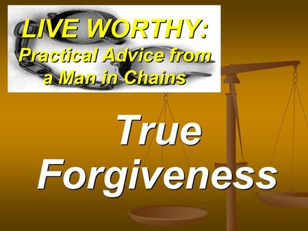 LIVE WORTHY: Practical Advice from a Man in Chains True Forgiveness.