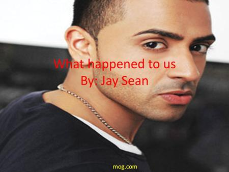 What happened to us By: Jay Sean mog.com. I feel you even though we're apart and without you there's a hole in my heart oh… baby baby, though I tried.