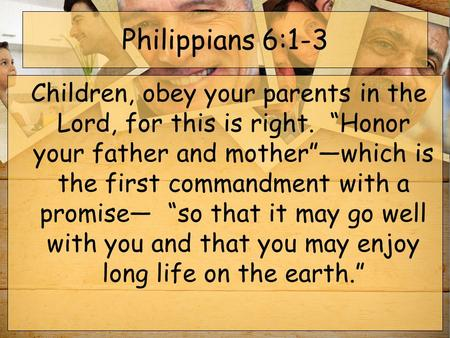 "Philippians 6:1-3  Children, obey your parents in the Lord, for this is right.  ""Honor your father and mother""—which is the first commandment with a promise—"
