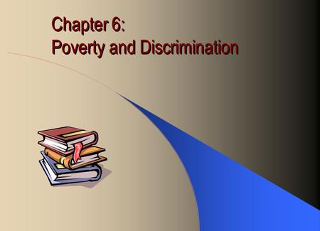 Chapter 6: Poverty and Discrimination. Poverty Kind: Absolute vs. Relative Absolute: inability to satisfy basic human needs (food, shelter, clothing,
