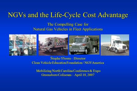 NGVs and the Life-Cycle Cost Advantage The Compelling Case for Natural Gas Vehicles in Fleet Applications S tephe Yborra – Director Clean Vehicle Education.
