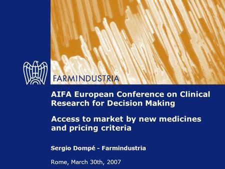 AIFA European Conference on Clinical Research for Decision Making Sergio Dompé - Farmindustria Rome, March 30th, 2007 Access to market by new medicines.