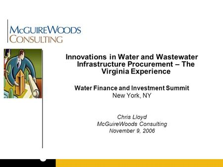 Innovations in Water and Wastewater Infrastructure Procurement – The Virginia Experience Water Finance and Investment Summit New York, NY Chris Lloyd McGuireWoods.