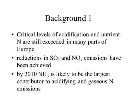 Background 1 Critical levels of acidification and nutrient- N are still exceeded in many parts of Europe reductions in SO 2 and NO x emissions have been.
