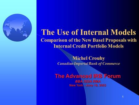1 The Use of Internal Models Comparison of the New Basel Proposals with Internal Credit Portfolio Models Michel Crouhy Canadian Imperial Bank of Commerce.