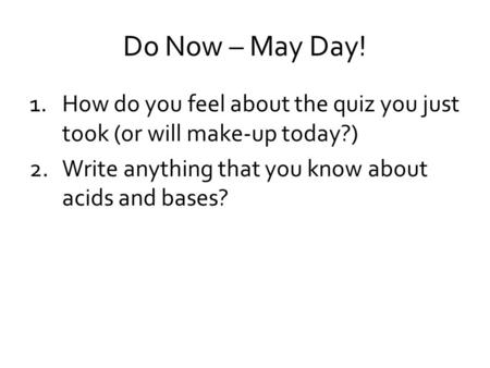 Do Now – May Day! 1.How do you feel about the quiz you just took (or will make-up today?) 2.Write anything that you know about acids and bases?