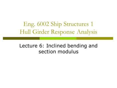 Eng. 6002 Ship Structures 1 Hull Girder Response Analysis Lecture 6: Inclined bending and section modulus.
