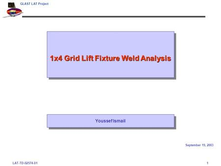 LAT-TD-02574-011 GLAST LAT Project 1x4 Grid Lift Fixture Weld Analysis September 19, 2003 Youssef Ismail.