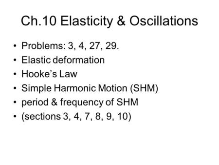 Ch.10 Elasticity & Oscillations Problems: 3, 4, 27, 29. Elastic deformation Hooke's Law Simple Harmonic Motion (SHM) period & frequency of SHM (sections.