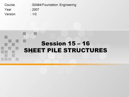 Session 15 – 16 SHEET PILE STRUCTURES Course: S0484/Foundation Engineering Year: 2007 Version: 1/0.