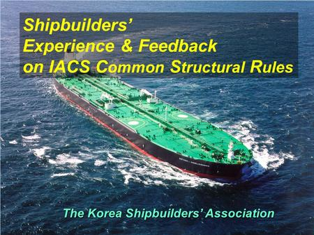 The Korea Shipbuilders' Association Shipbuilders' Experience & Feedback on IACS C ommon S tructural R ules.