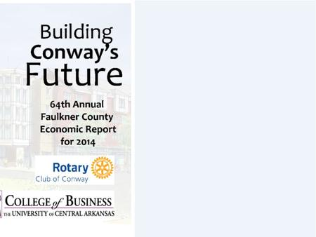 Building Conway's Future 64 th Annual Presentation of the Faulkner County 2014 Economic Report.