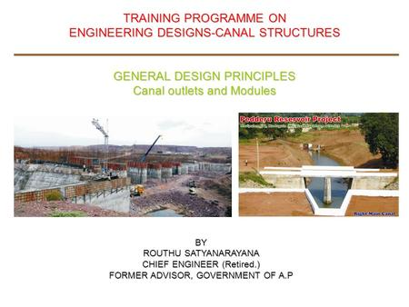 TRAINING PROGRAMME ON ENGINEERING DESIGNS-CANAL STRUCTURES GENERAL DESIGN PRINCIPLES Canal outlets and Modules BY ROUTHU SATYANARAYANA CHIEF ENGINEER (Retired.)