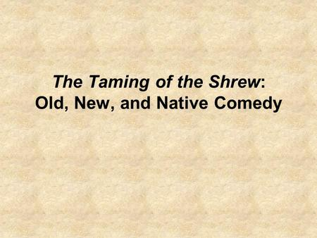 The Taming of the Shrew: Old, New, and Native Comedy.