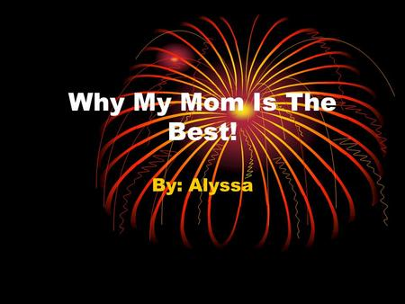 Why My Mom Is The Best! By: Alyssa. Do you think your mom is the best? Well think again because my mom is the bomb! My mom has special qualities like.