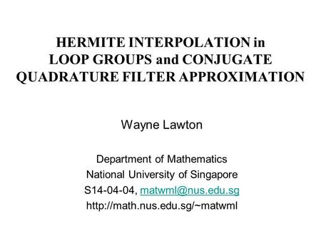 HERMITE INTERPOLATION in LOOP GROUPS and CONJUGATE QUADRATURE FILTER APPROXIMATION Wayne Lawton Department of Mathematics National University of Singapore.