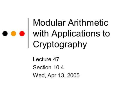 Modular Arithmetic with Applications to Cryptography Lecture 47 Section 10.4 Wed, Apr 13, 2005.