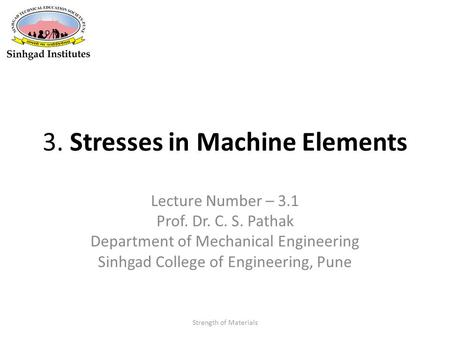 3. Stresses in Machine Elements Lecture Number – 3.1 Prof. Dr. C. S. Pathak Department of Mechanical Engineering Sinhgad College of Engineering, Pune Strength.