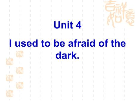 Unit 4 I used to be afraid of the dark.. Language Goal Talk about what you used to be like.