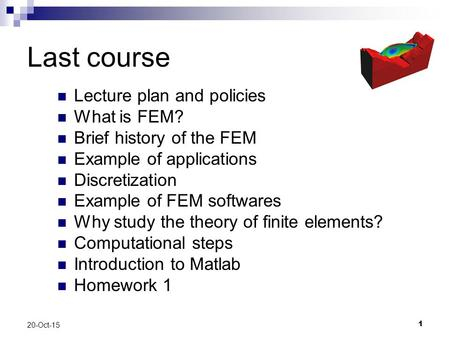 1 20-Oct-15 Last course Lecture plan and policies What is FEM? Brief history of the FEM Example of applications Discretization Example of FEM softwares.