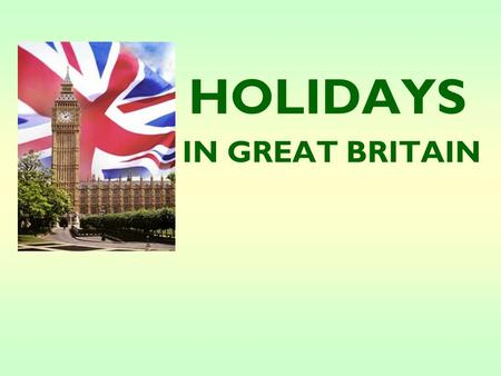 HOLIDAYS IN GREAT BRITAIN What holidays in Great Britain do you know?