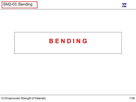 1 /14 M.Chrzanowski: Strength of Materials SM2-03: Bending B E N D I N G.