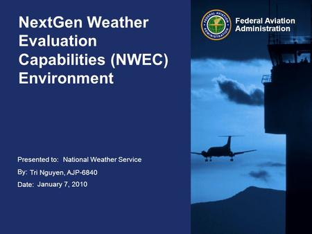 Presented to: By: Date: Federal Aviation Administration NextGen Weather Evaluation Capabilities (NWEC) Environment National Weather Service Tri Nguyen,